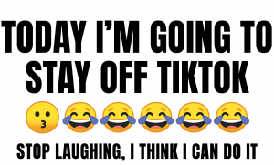 Today I'm going to stay off TikTok ... Stop laughing, I think I can do it.